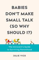 Babies Don't Make Small Talk (So Why Should I?) : The Introvert's Guide to Surviving Parenthood.