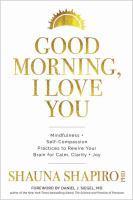 Good morning, I love you : mindfulness + self-compassion practices to rewire your brain for calm, clarity + joy