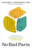 No Bad Parts : Healing Trauma and Restoring Wholeness With the Internal Family Systems Model