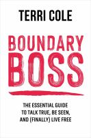 Boundary boss : the essential guide to talk true, be seen, and (finally) live free