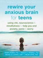 Rewire your anxious brain for teens : using CBT, neuroscience, and mindfulness to help you end anxiety, panic, and worry