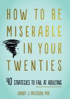 How to Be Miserable in Your Twenties : 40 Strategies to Fail at Adulting.