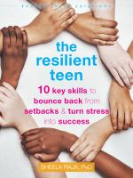 The Resilient Teen: 10 Key Skills To Bounce Back From Setbacks And Turn Stress Into Success