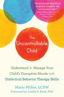 The uncontrollable child : using DBT skills to parent a child with disruptive moods and emotional dysregulation