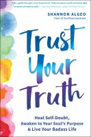 Trust Your Truth : Move Beyond Self-Doubt, Awaken to Your Soul's Purpose, and Live Your Badass Life.