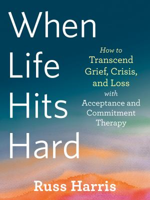 When Life Hits Hard  How to Transcend Grief Crisis and Loss With Acceptance and Commitment Therapy