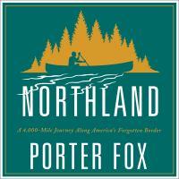 Northland a 4,000-mile journey along America's forgotten border