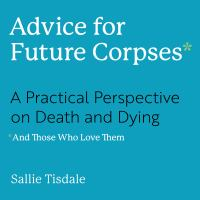 Advice for Future Corpses and Those Who Love Them : A Practical Perspective on Death and Dying
