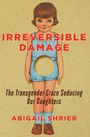 Irreversible Damage : The Transgender Craze Seducing Our Daughters