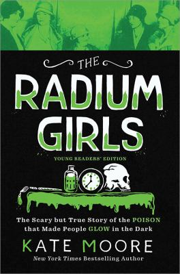 The Radium Girls: The Scary but True Story of the Poison that Made People Glow in the Dark by Kate Moore