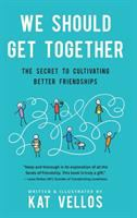 We Should Get Together: The Secret To Cultivating Better Friendships