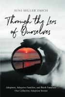 THROUGH THE LENS OF OURSELVES : ADOPTEES, ADOPTIVE FAMILIES, AND BIRTH FAMILIES : OUR COLLECTIVE ADOPTION STORIES - Being Reviewed For Purchase