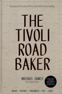 The Tivoli Road Baker / Michael James with Pippa James ; photography by Bonnie Savage and Alan Benson.