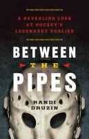 Between the pipes : a revealing look at hockey's legendary goalies