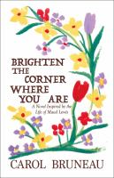 Brighten The Corner Where You Are : A Novel Inspired By The Life Of Maud Lewis