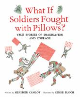 What if soldiers fought with pillows? : true stories of imagination and courage