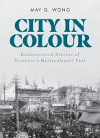 CITY IN COLOUR : REDISCOVERED STORIES OF VICTORIA'S MULTICULTURAL PAST