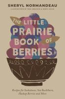 The Little Prairie Book of Berries Recipes for Saskatoons, Sea Buckthorn, Haskap Berries and More