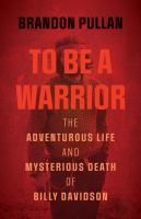 To Be a Warrior The Adventurous Life and Mysterious Death of Billy Davidson