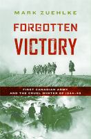 Forgotten victory : First Canadian Army and the cruel winter of 1944-45