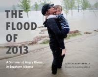 The flood of 2013 : a summer of angry rivers in Southern Alberta