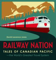 Railway nation : tales of Canadian Pacific, the world's greatest travel system