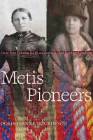 Metis pioneers : Marie Rose Delorme Smith and Isabella Clark Hardisty Lougheed