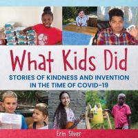 What kids did : stories of kindness and invention in the time of COVID-19