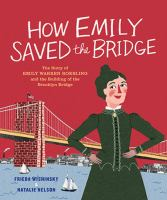 How Emily saved the bridge : the story of Emily Warren Roebling and the building of the Brooklyn Bridge