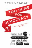 Too dumb for democracy? : why we make bad political decisions and how we can make better ones