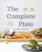 COMPLETE PLATE : 120 RECIPES - 30 MEAL PLANS - A STRONGER, HEALTHIER, AND HAPPIER YOU