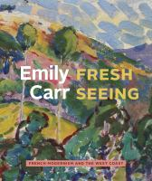 Emily Carr: Fresh Seeing : French Modernism and the West Coast