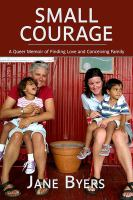 Small courage : a queer memoir of finding love and conceiving family