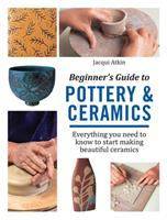 Beginner's guide to pottery & ceramics : everything you need to know to start making beautiful ceramics