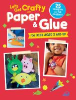 Let's get crafty with paper & glue : 25 creative and fun projects for kids aged 2 and up.