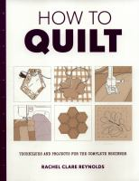 How to Quilt : Techniques and Projects for the Complete Beginner