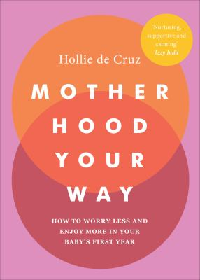 Motherhood Your Way  How to Worry Less and Enjoy More in Your Babys First Year