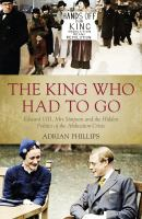 The king who had to go : Edward VIII, Mrs Simpson and the hidden politics of the abdication crisis
