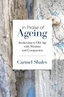 In praise of ageing : awakening to old age with wisdom and compassion