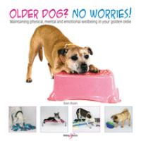 OLDER DOG? NO WORRIES! : MAINTAINING PHYSICAL, MENTAL AND EMOTIONAL WELL-BEING IN YOUR GOLDEN OLDIE