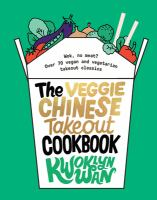 The veggie Chinese takeout cookbook : wok, no meat? : over 70 vegan and vegetarian takeout classics
