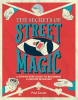 The secrets of street magic : a step-by-step guide to becoming a master magician