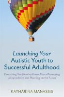 Launching your autistic youth to successful adulthood : everything you need to know about promoting independence and planning for the future