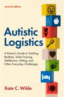 Autistic Logistics : A Parent's Guide to Tackling Bedtime, Toilet Training, Meltdowns, Hitting, and Other Everyday Challenges