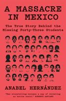 Massacre in Mexico the True Story Behind the Missing Forty-three Students