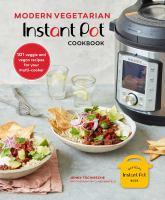 MODERN VEGETARIAN INSTANT POT® COOKBOOK : 101 VEGGIE AND VEGAN RECIPES FOR YOUR MULTI-COOKER