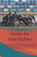 Scrum For Non-Techies: Learn How To Use In Your Business The Methodology That Led Google, Amazon, Facebook, Microsoft, And Lockheed Martin To