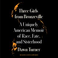 Three Girls From Bronzeville : A Uniquely American Memoir of Race, Fate, and Sisterhood