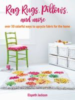 Rag rugs, pillows, & more : over 30 colorful ways to upcycle fabric for the home