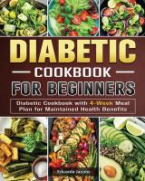 Diabetic Cookbook For Beginners: Diabetic Cookbook With 4-Week Meal Plan For Maintained Health Benefits